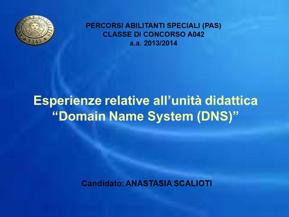 """Esperienze relative all'unità didattica """"Domain Name System (DNS)"""" PERCORSI ABILITANTI SPECIALI (PAS) CLASSE DI CONCORSO A042 a.a. 2013/2014 Candidato"""