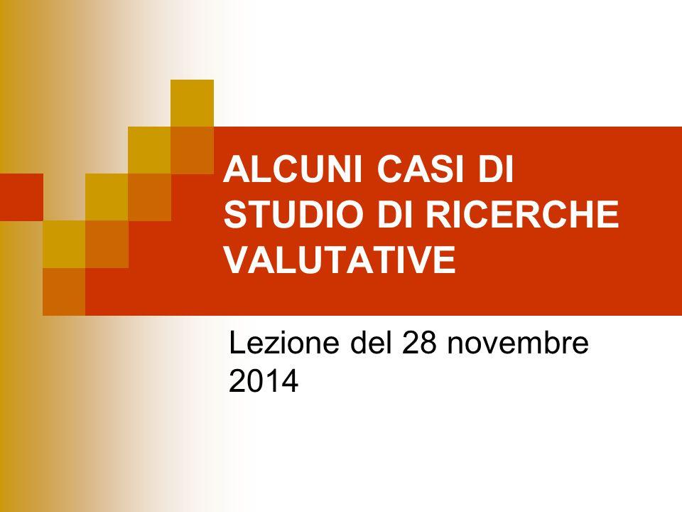 ALCUNI CASI DI STUDIO DI RICERCHE VALUTATIVE Lezione del 28 novembre 2014