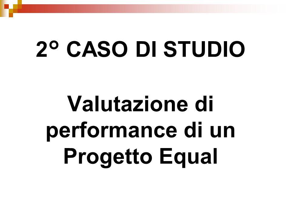 2° CASO DI STUDIO Valutazione di performance di un Progetto Equal
