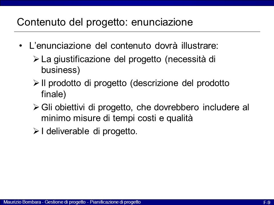Maurizio Bombara - Gestione di progetto - Pianificazione di progetto F-10 Contenuto del progetto: obiettivi Per definire e descrivere l'obiettivo è necessario rispondere alle seguenti domande che permettono di individuare i presupposti e i vincoli applicabili al progetto  Cosa.