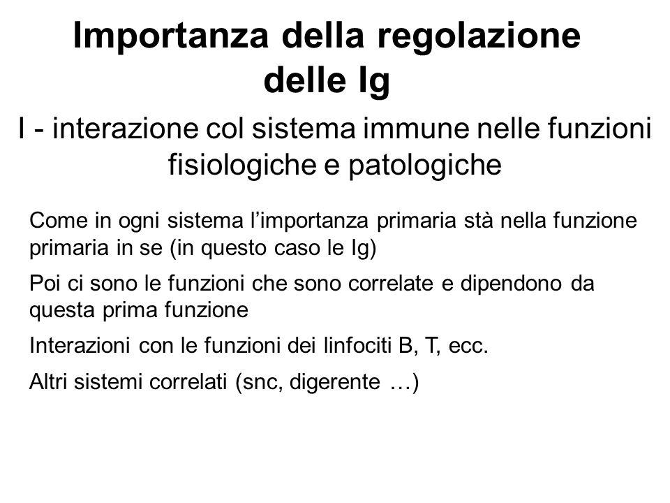 Importanza della regolazione delle Ig I - interazione col sistema immune nelle funzioni fisiologiche e patologiche Come in ogni sistema l'importanza p