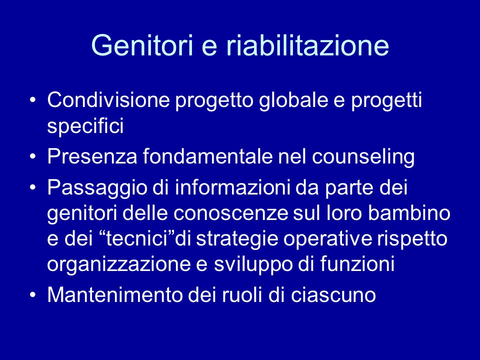 Genitori e riabilitazione Condivisione progetto globale e progetti specifici Presenza fondamentale nel counseling Passaggio di informazioni da parte d