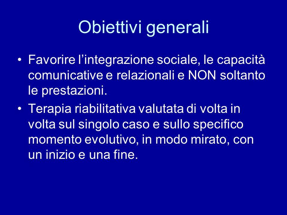 Obiettivi generali Favorire l'integrazione sociale, le capacità comunicative e relazionali e NON soltanto le prestazioni. Terapia riabilitativa valuta