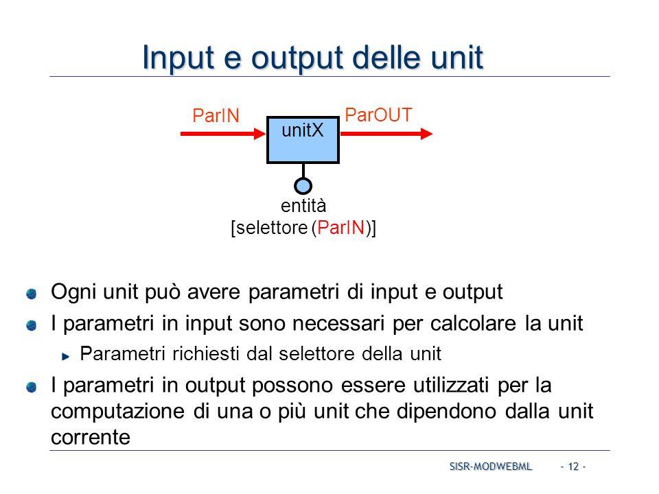 SISR-MODWEBML - 12 - Input e output delle unit Ogni unit può avere parametri di input e output I parametri in input sono necessari per calcolare la un