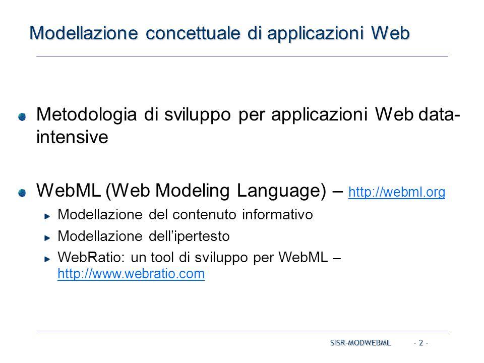 SISR-MODWEBML - 3 - Alcuni modelli concettuali Prime proposte per la modellazione di applicazioni ipermediali (Communication of ACM, August 1995) Proposte successive, per la modellazione di applicazioni Web ARANEUS (1998) ADM (Araneus Data Model) Strudel (1998) UGM (Unified Graph Model) + StruQL (Strudel Query Language) Web Modeling Language – WebML (1998) Modello ER per il contenuto + Primitive visuali per l'ipertesto Supportato da uno strumento CASE commerciale (http://www.webratio.com ) Estensione di UML per il Web (Jim Conallen, Buidling Web Applications with UML , Addison Wesley, 2000)