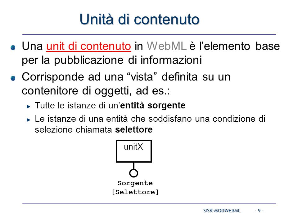 SISR-MODWEBML - 20 - MultichoiceUnit (insieme di oggetti) Pubblica indici di elementi (insieme di oggetti) tra cui l'utente seleziona uno o più elementi (tramite checkbox) Contenitore: una entità, più (opzionalmente) selettore e pre- selettore Parametri in input: quelli richiesti per la computazione dei selettori Parametri in output: OID degli oggetti marcati dall'utente (più tutti i suoi attributi) Entità [Selettore(parametri)] [Preselettore(parametri)] parametri {OIDSel} MODELLO DI IPERTESTO