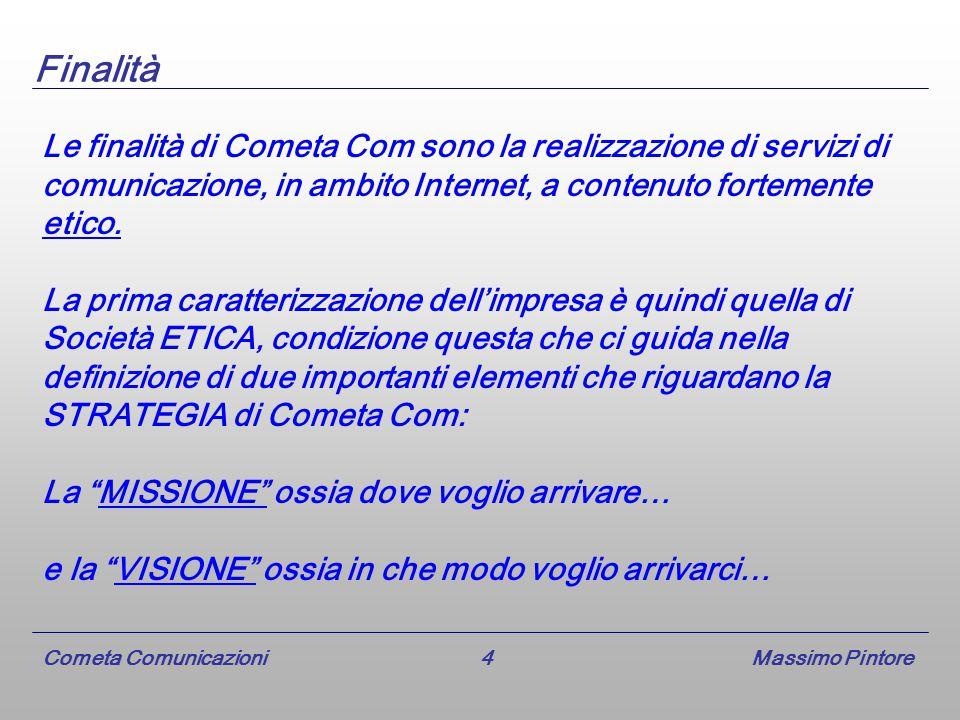 Cometa Comunicazioni 4 Massimo Pintore Finalità Le finalità di Cometa Com sono la realizzazione di servizi di comunicazione, in ambito Internet, a contenuto fortemente etico.