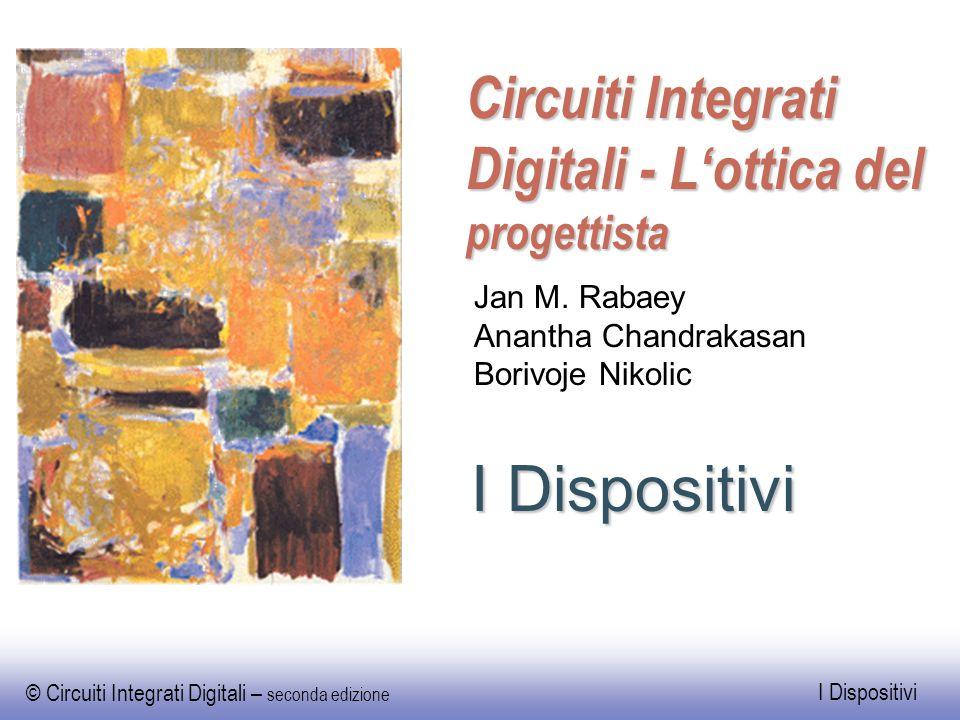 © Circuiti Integrati Digitali – seconda edizione I Dispositivi Circuiti Integrati Digitali - L'ottica del progettista I Dispositivi Jan M. Rabaey Anan
