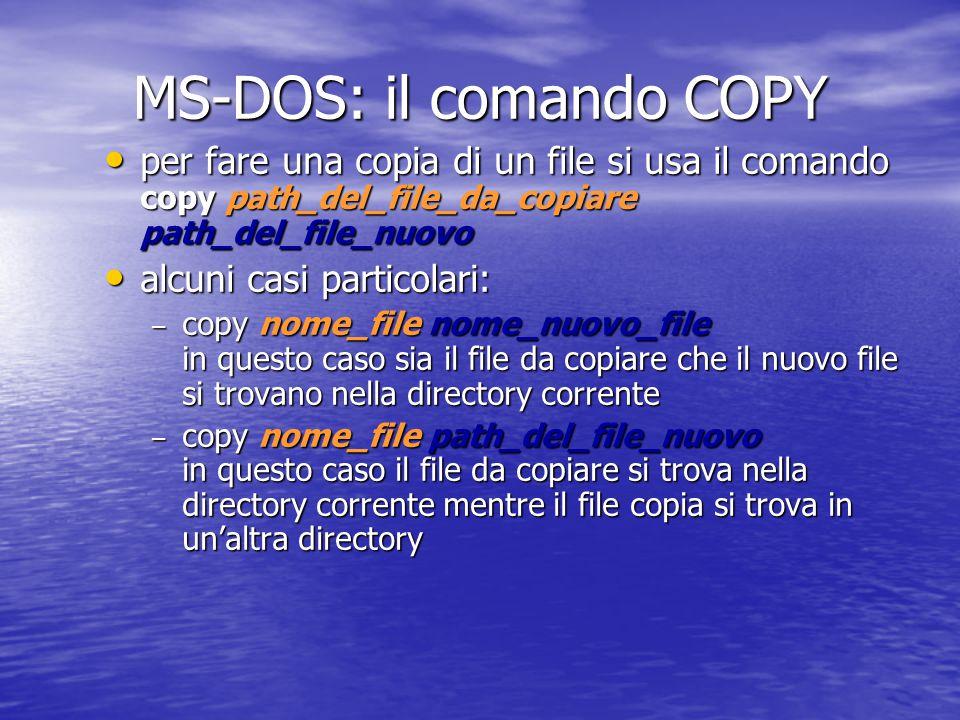 MS-DOS: i comandi MD (mkdir) e RD (rmdir) Per creare una nuova directory si usa il comando md (mkdir) path_della_directory_da_creare Per creare una nuova directory si usa il comando md (mkdir) path_della_directory_da_creare per creare una directory di nome esempio sul floppy che sia contenuta nella directory a:\SLIDES bisogna digitare il comando md a:\slides\esempio per creare una directory di nome esempio sul floppy che sia contenuta nella directory a:\SLIDES bisogna digitare il comando md a:\slides\esempio per cancellare una directory si usa il comando rd (rmdir) path_della_directory_da_cancellare per cancellare una directory si usa il comando rd (rmdir) path_della_directory_da_cancellare la directory deve essere vuota (non ci devono essere né file né directory) la directory deve essere vuota (non ci devono essere né file né directory)