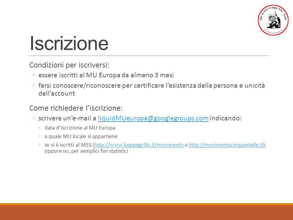 Iscrizione Condizioni per iscriversi: ◦essere iscritti al MU Europa da almeno 3 mesi ◦farsi conoscere/riconoscere per certificare l'esistenza della persona e unicità dell'account Come richiedere l'iscrizione: ◦scrivere un'e-mail a liquidMUeuropa@googlegroups.com indicando:liquidMUeuropa@googlegroups.com ◦data d'iscrizione al MU Europa ◦a quale MU locale si appartiene ◦se si è iscritti al M5S (http://www.beppegrillo.it/movimento o http://movimentocinquestelle.it), oppure no, per semplici fini statisticihttp://www.beppegrillo.it/movimentohttp://movimentocinquestelle.it