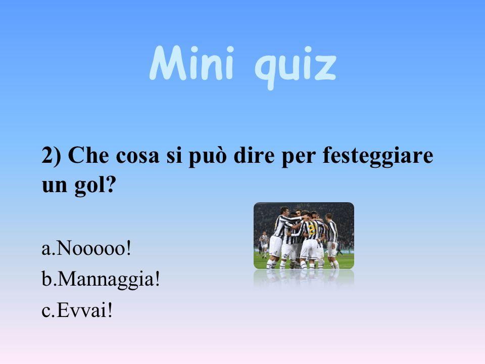 Mini quiz 2) Che cosa si può dire per festeggiare un gol a.Nooooo! b.Mannaggia! c.Evvai!