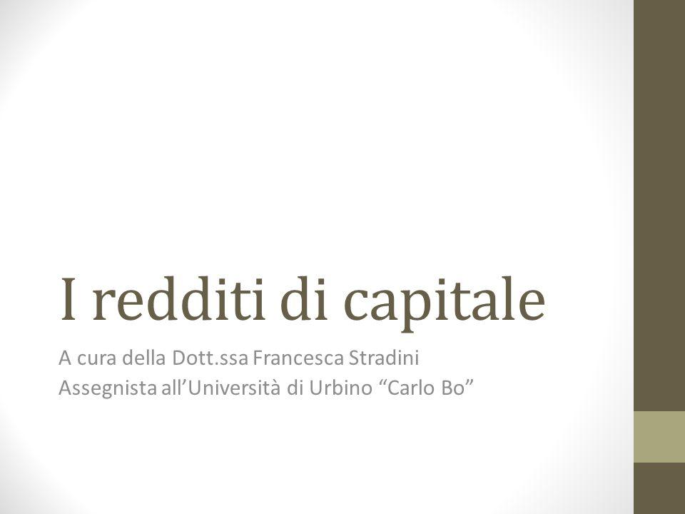 """I redditi di capitale A cura della Dott.ssa Francesca Stradini Assegnista all'Università di Urbino """"Carlo Bo"""""""