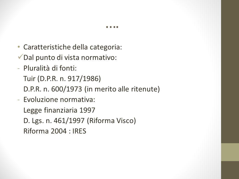 …. Caratteristiche della categoria: Dal punto di vista normativo: -Pluralità di fonti: Tuir (D.P.R. n. 917/1986) D.P.R. n. 600/1973 (in merito alle ri