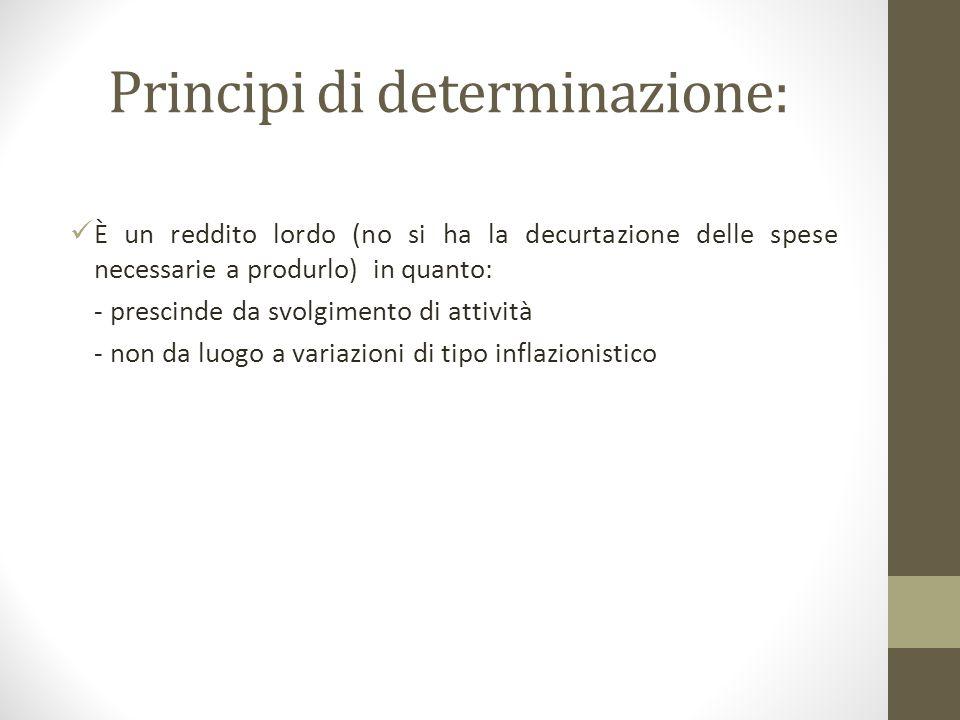 Principi di determinazione: È un reddito lordo (no si ha la decurtazione delle spese necessarie a produrlo) in quanto: - prescinde da svolgimento di attività - non da luogo a variazioni di tipo inflazionistico