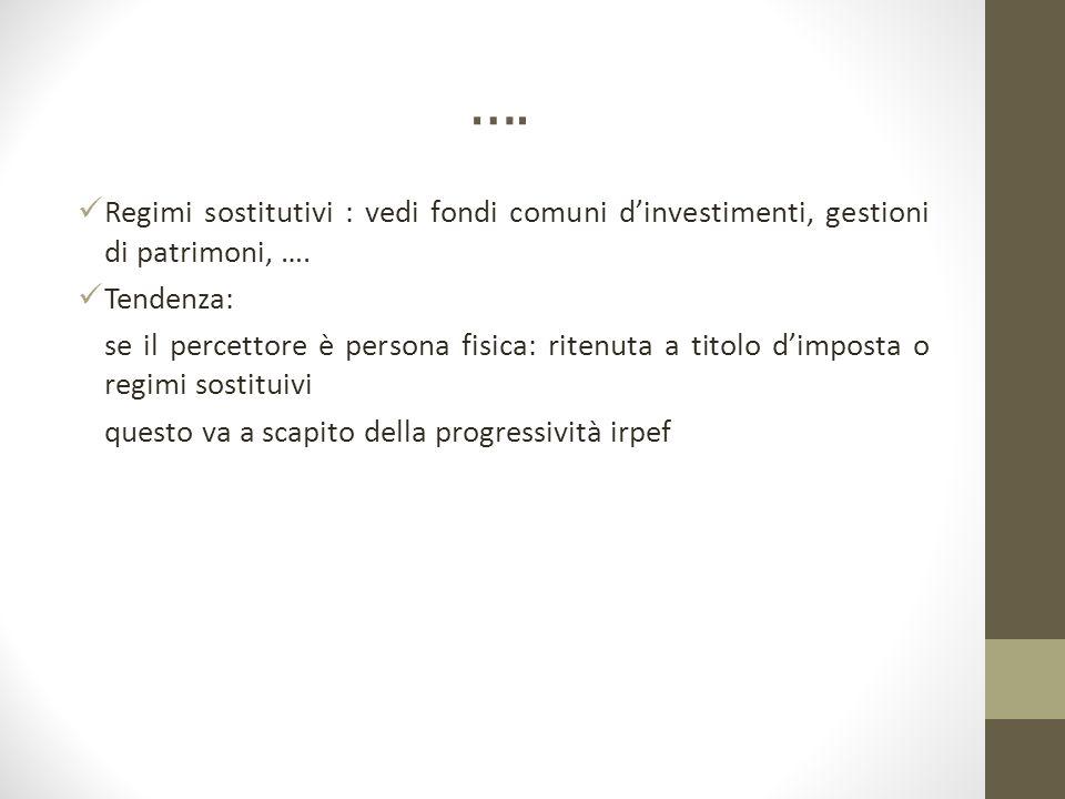 …. Regimi sostitutivi : vedi fondi comuni d'investimenti, gestioni di patrimoni, …. Tendenza: se il percettore è persona fisica: ritenuta a titolo d'i