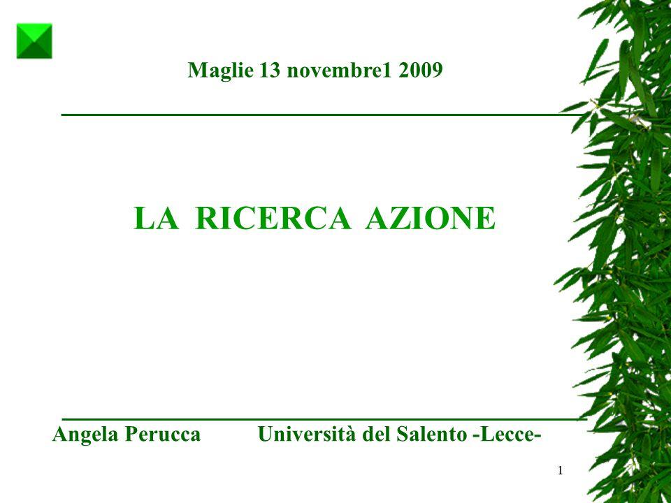 1 Maglie 13 novembre1 2009 Angela Perucca Università del Salento -Lecce- LA RICERCA AZIONE