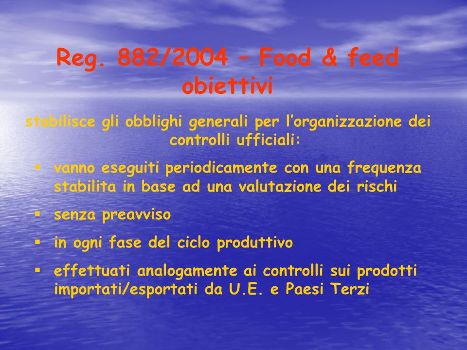 Reg. 882/2004 – Food & feed obiettivi stabilisce gli obblighi generali per l'organizzazione dei controlli ufficiali:  vanno eseguiti periodicamente c