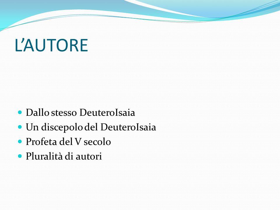 L'AUTORE Dallo stesso DeuteroIsaia Un discepolo del DeuteroIsaia Profeta del V secolo Pluralità di autori