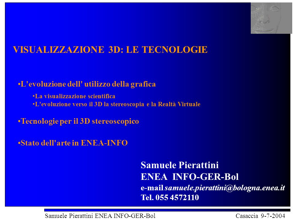 Visualizzazione 3D: le tecnologie Samuele Pierattini ENEA INFO-GER-Bol Casaccia 9-7-2004 to visualize: to form a mental vision, image, or picture of (something not visible or present to sight, or of an abstraction); to make visible to the mind or imagination.