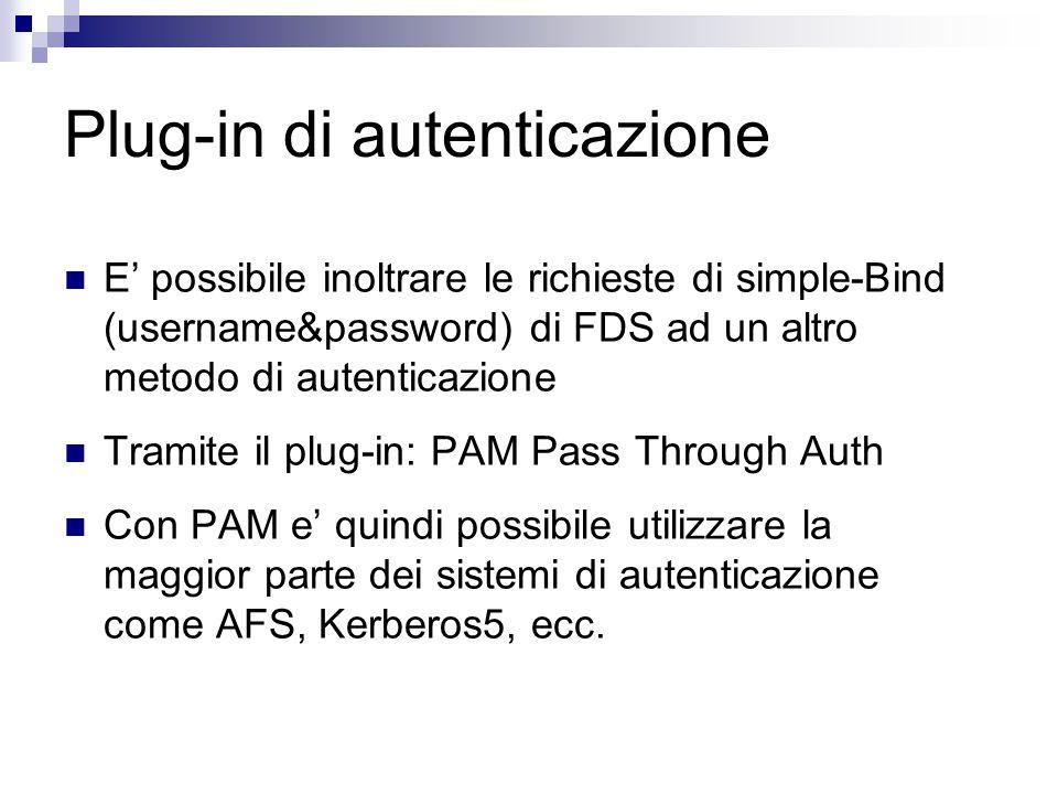 Plug-in di autenticazione E' possibile inoltrare le richieste di simple-Bind (username&password) di FDS ad un altro metodo di autenticazione Tramite il plug-in: PAM Pass Through Auth Con PAM e' quindi possibile utilizzare la maggior parte dei sistemi di autenticazione come AFS, Kerberos5, ecc.