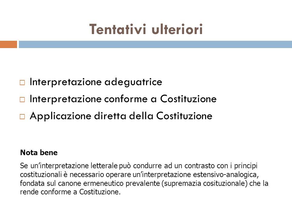 Tentativi ulteriori  Interpretazione adeguatrice  Interpretazione conforme a Costituzione  Applicazione diretta della Costituzione Nota bene Se un'
