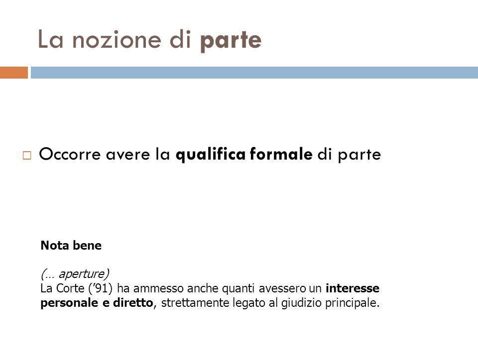 La nozione di parte  Occorre avere la qualifica formale di parte Nota bene (… aperture) La Corte ('91) ha ammesso anche quanti avessero un interesse