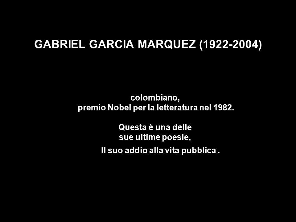 GABRIEL GARCIA MARQUEZ (1922-2004) colombiano, premio Nobel per la letteratura nel 1982. Questa è una delle sue ultime poesie, Il suo addio alla vita