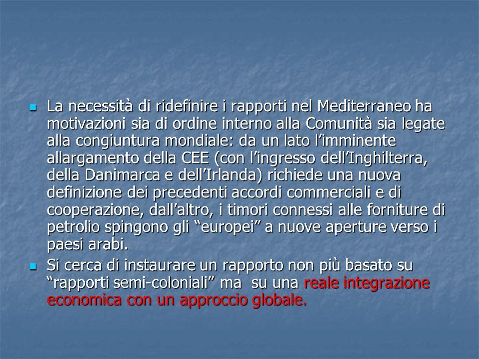 La necessità di ridefinire i rapporti nel Mediterraneo ha motivazioni sia di ordine interno alla Comunità sia legate alla congiuntura mondiale: da un lato l'imminente allargamento della CEE (con l'ingresso dell'Inghilterra, della Danimarca e dell'Irlanda) richiede una nuova definizione dei precedenti accordi commerciali e di cooperazione, dall'altro, i timori connessi alle forniture di petrolio spingono gli europei a nuove aperture verso i paesi arabi.