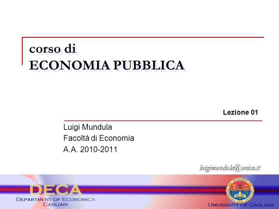corso di ECONOMIA PUBBLICA luigimundula@unica.it Lezione 01 Luigi Mundula Facoltà di Economia A.A. 2010-2011