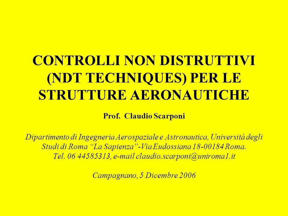 CONTROLLI NON DISTRUTTIVI (NDT TECHNIQUES) PER LE STRUTTURE AERONAUTICHE Prof. Claudio Scarponi Dipartimento di Ingegneria Aerospaziale e Astronautica