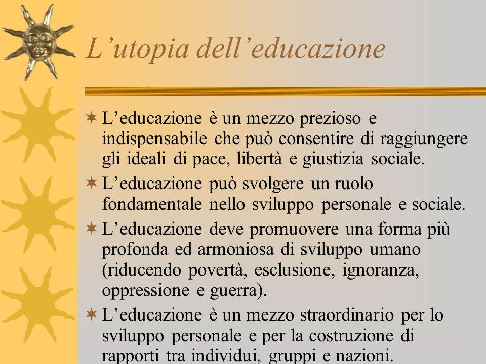 L'utopia dell'educazione  L'educazione è un mezzo prezioso e indispensabile che può consentire di raggiungere gli ideali di pace, libertà e giustizia sociale.