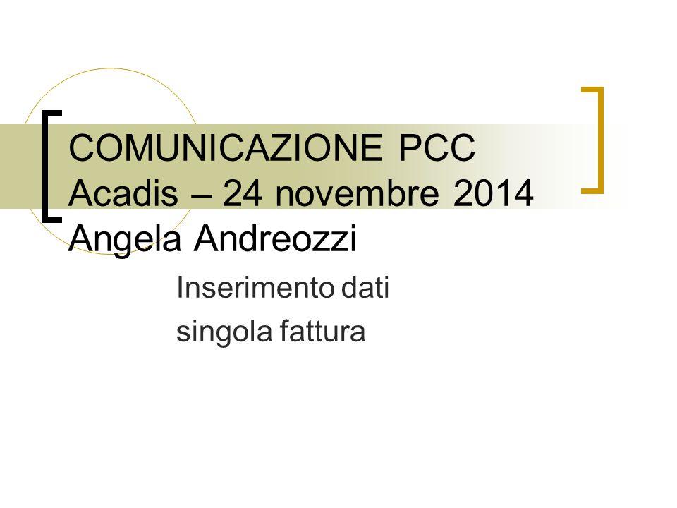 COMUNICAZIONE PCC Acadis – 24 novembre 2014 Angela Andreozzi Inserimento dati singola fattura