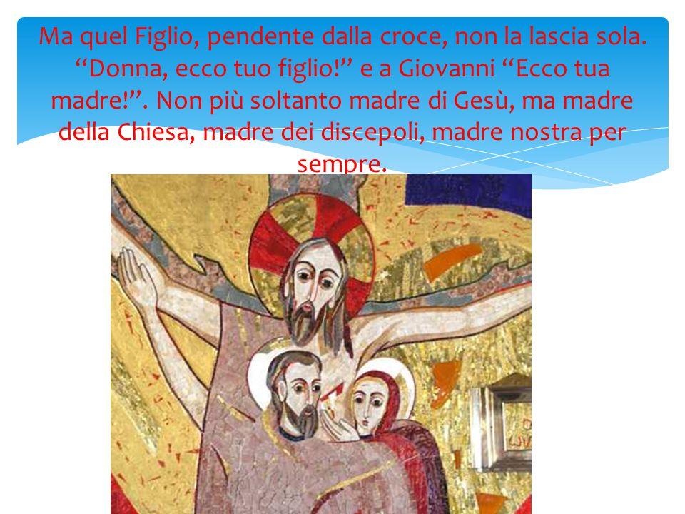"""Ma quel Figlio, pendente dalla croce, non la lascia sola. """"Donna, ecco tuo figlio!"""" e a Giovanni """"Ecco tua madre!"""". Non più soltanto madre di Gesù, ma"""