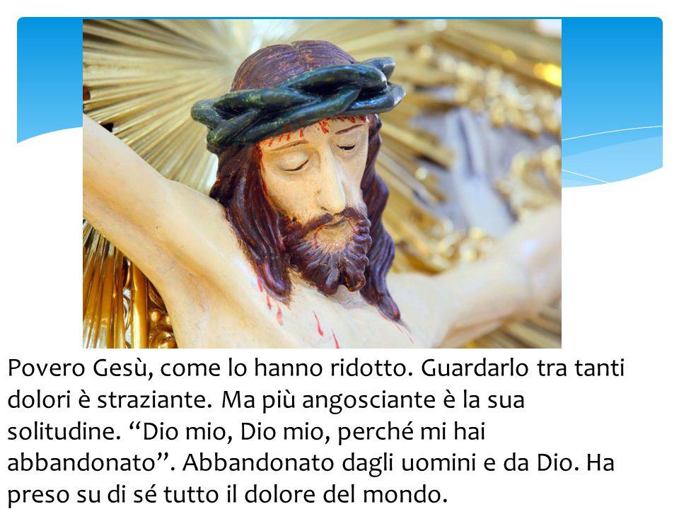 """Povero Gesù, come lo hanno ridotto. Guardarlo tra tanti dolori è straziante. Ma più angosciante è la sua solitudine. """"Dio mio, Dio mio, perché mi hai"""