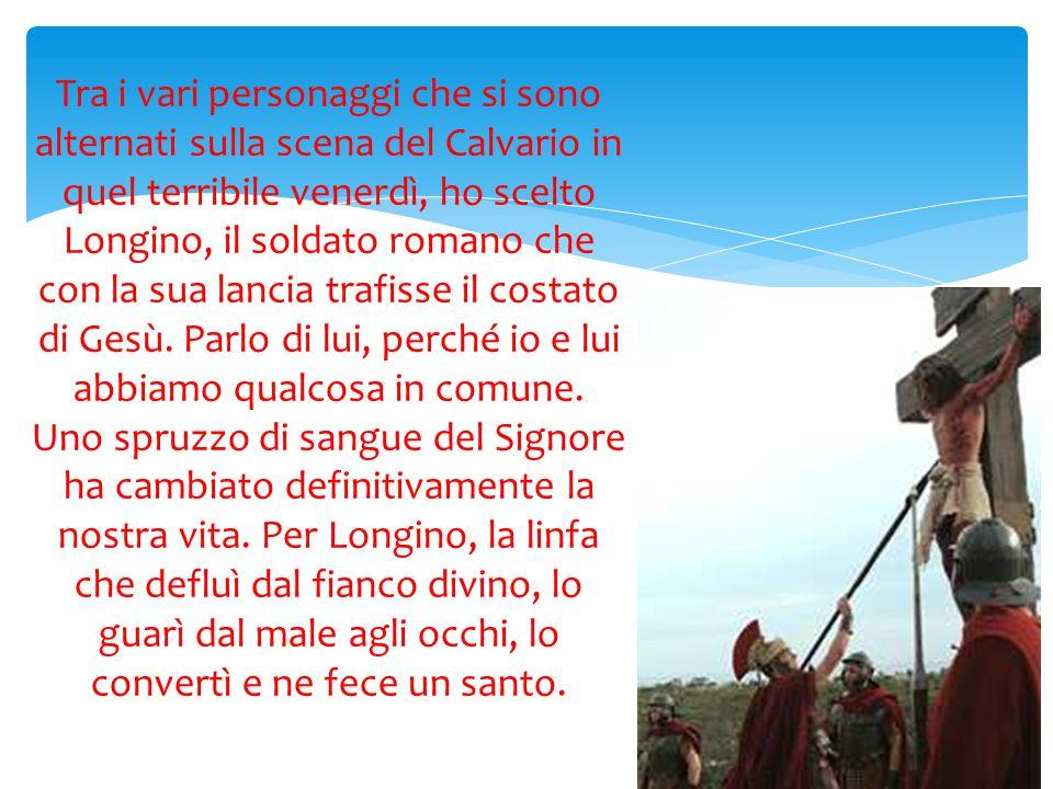 Tra i vari personaggi che si sono alternati sulla scena del Calvario in quel terribile venerdì, ho scelto Longino, il soldato romano che con la sua la