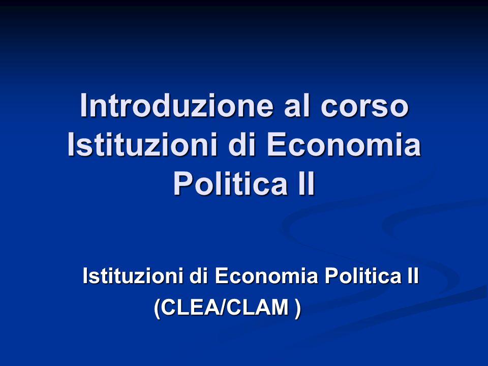 Introduzione al corso Istituzioni di Economia Politica II Istituzioni di Economia Politica II (CLEA/CLAM )