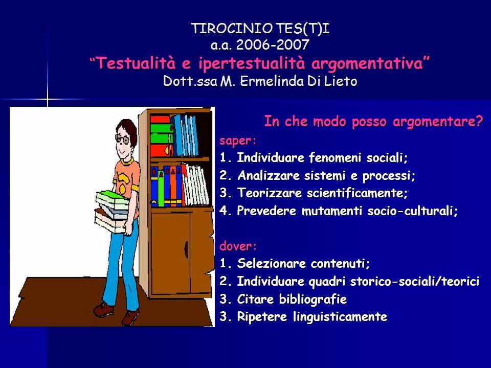 """TIROCINIO TES(T)I a.a. 2006-2007 """" Testualità e ipertestualità argomentativa"""" Dott.ssa M. Ermelinda Di Lieto In che modo posso argomentare? saper: 1."""