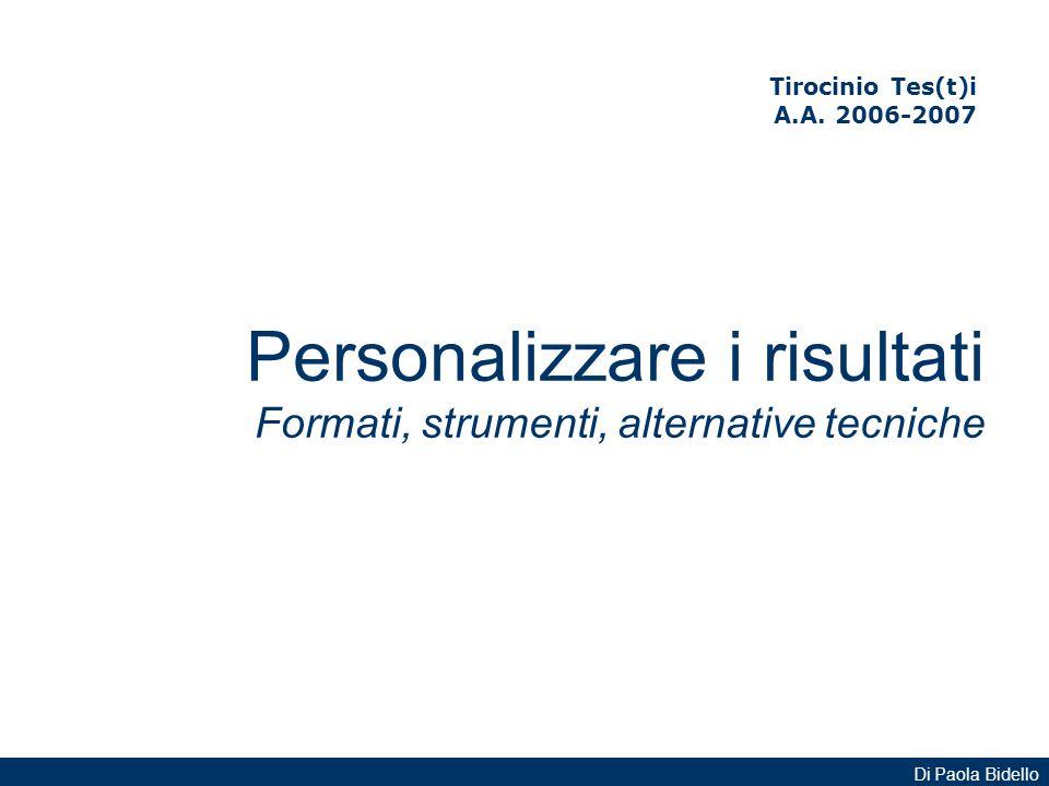 Tirocinio Tes(t)i A.A. 2006-2007 Personalizzare i risultati Formati, strumenti, alternative tecniche Di Paola Bidello