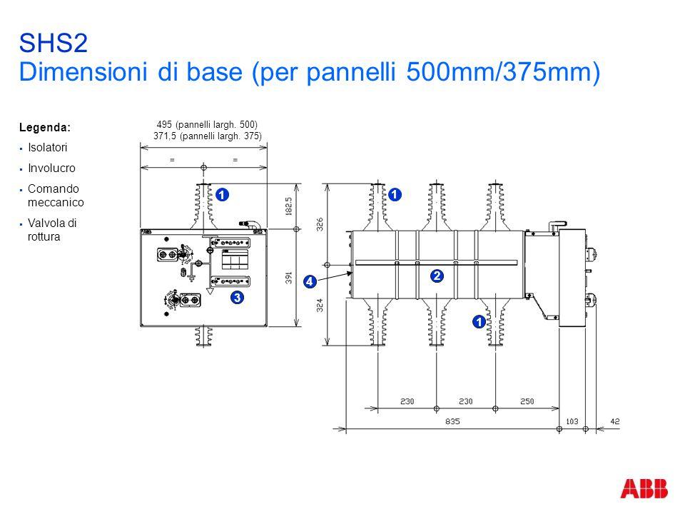 SHS2 Dimensioni di base (per pannelli 500mm/375mm) 1 1 2 3 1 495 (pannelli largh. 500) 371,5 (pannelli largh. 375) 4 Legenda:  Isolatori  Involucro