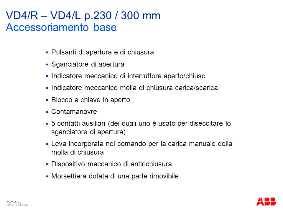 © ABB Group April 23, 2015 | Slide 11 VD4/R – VD4/L p.230 / 300 mm Accessoriamento base  Pulsanti di apertura e di chiusura  Sganciatore di apertura