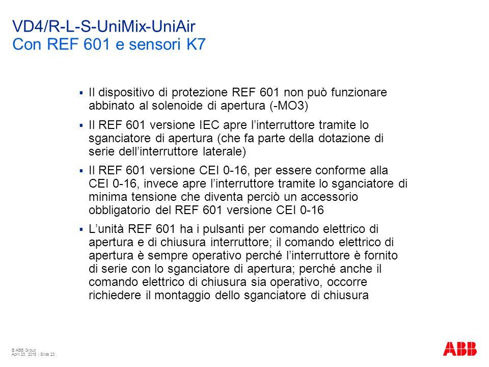 © ABB Group April 23, 2015 | Slide 23 VD4/R-L-S-UniMix-UniAir Con REF 601 e sensori K7  Il dispositivo di protezione REF 601 non può funzionare abbinato al solenoide di apertura (-MO3)  Il REF 601 versione IEC apre l'interruttore tramite lo sganciatore di apertura (che fa parte della dotazione di serie dell'interruttore laterale)  Il REF 601 versione CEI 0-16, per essere conforme alla CEI 0-16, invece apre l'interruttore tramite lo sganciatore di minima tensione che diventa perciò un accessorio obbligatorio del REF 601 versione CEI 0-16  L'unità REF 601 ha i pulsanti per comando elettrico di apertura e di chiusura interruttore; il comando elettrico di apertura è sempre operativo perché l'interruttore è fornito di serie con lo sganciatore di apertura; perché anche il comando elettrico di chiusura sia operativo, occorre richiedere il montaggio dello sganciatore di chiusura