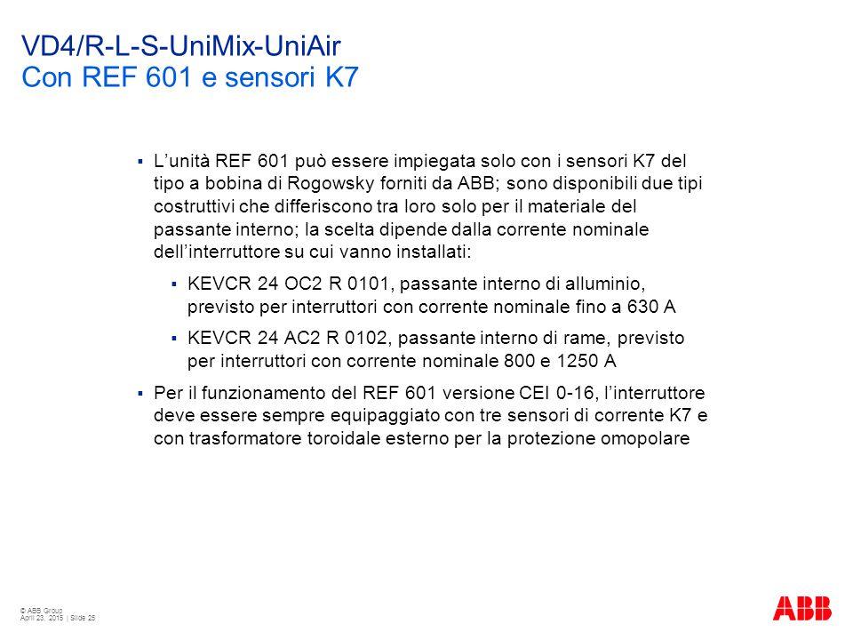 © ABB Group April 23, 2015 | Slide 25 VD4/R-L-S-UniMix-UniAir Con REF 601 e sensori K7  L'unità REF 601 può essere impiegata solo con i sensori K7 del tipo a bobina di Rogowsky forniti da ABB; sono disponibili due tipi costruttivi che differiscono tra loro solo per il materiale del passante interno; la scelta dipende dalla corrente nominale dell'interruttore su cui vanno installati:  KEVCR 24 OC2 R 0101, passante interno di alluminio, previsto per interruttori con corrente nominale fino a 630 A  KEVCR 24 AC2 R 0102, passante interno di rame, previsto per interruttori con corrente nominale 800 e 1250 A  Per il funzionamento del REF 601 versione CEI 0-16, l'interruttore deve essere sempre equipaggiato con tre sensori di corrente K7 e con trasformatore toroidale esterno per la protezione omopolare