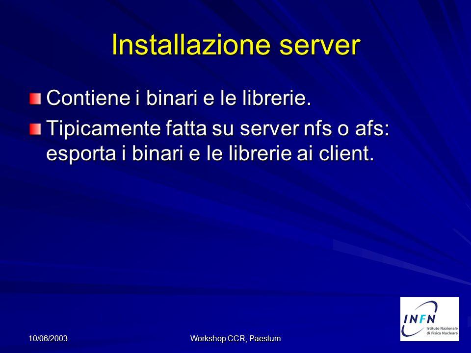 10/06/2003 Workshop CCR, Paestum Installazione server Contiene i binari e le librerie. Tipicamente fatta su server nfs o afs: esporta i binari e le li