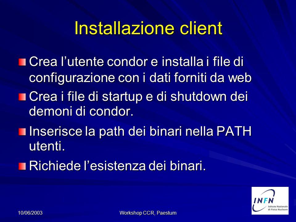 10/06/2003 Workshop CCR, Paestum Installazione client Crea l'utente condor e installa i file di configurazione con i dati forniti da web Crea i file d