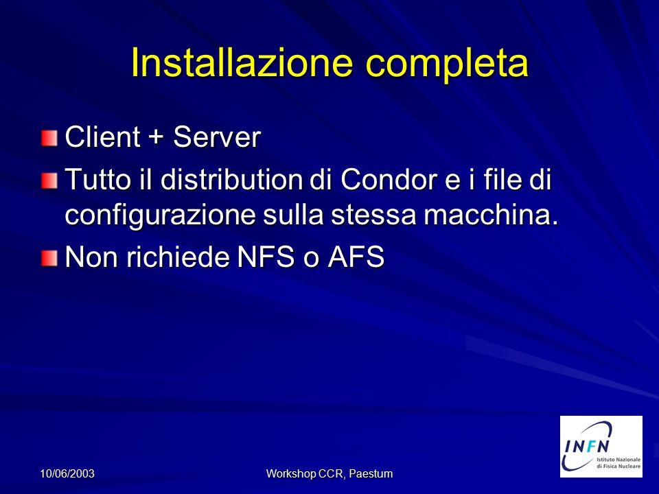 10/06/2003 Workshop CCR, Paestum Installazione completa Client + Server Tutto il distribution di Condor e i file di configurazione sulla stessa macchi