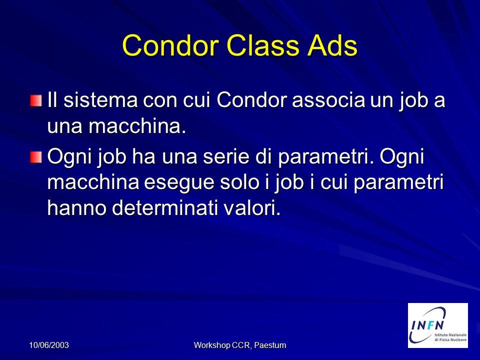10/06/2003 Workshop CCR, Paestum Condor Class Ads Il sistema con cui Condor associa un job a una macchina. Ogni job ha una serie di parametri. Ogni ma