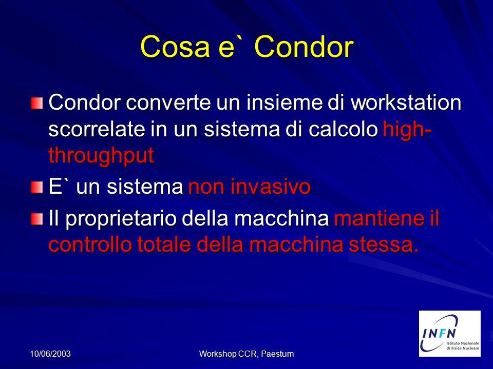 10/06/2003 Workshop CCR, Paestum Cosa e` Condor (cont.) Condor cerca di runnare un job anche se alcune macchine: –Vanno in crash –Vengono disconnesse –Sono tolte o aggiunte al pool –Condor utilizza risorse che altrimenti andrebbero perdute