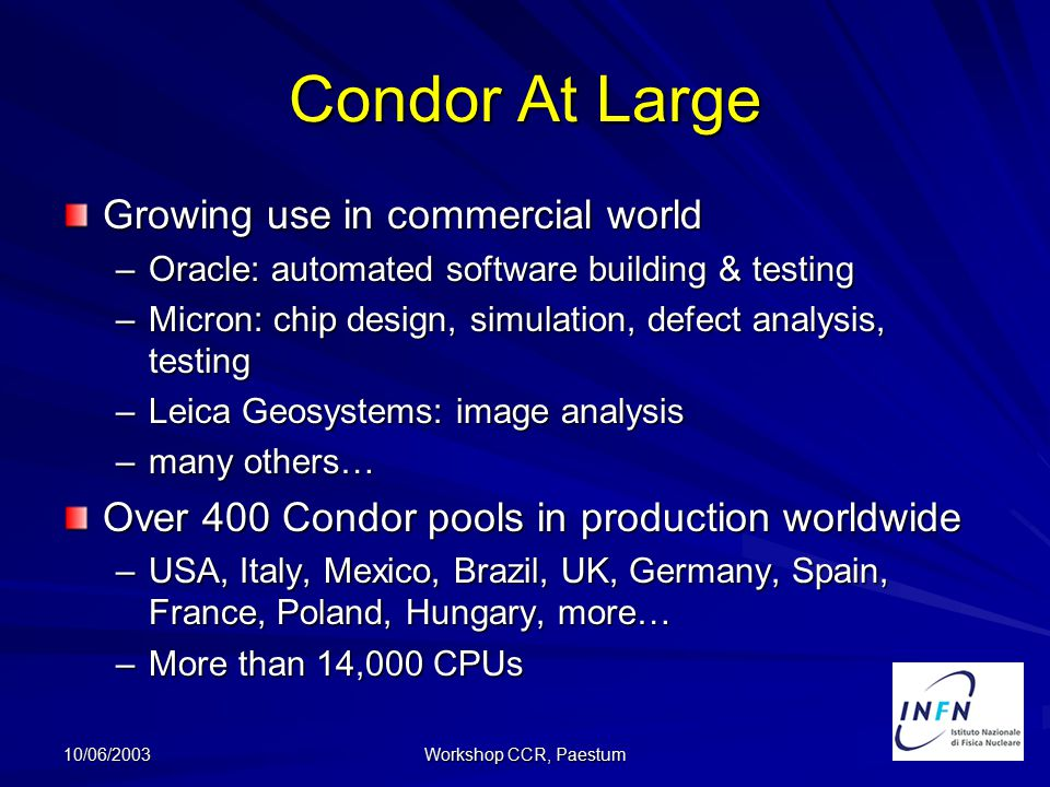 10/06/2003 Workshop CCR, Paestum Condor At Large Growing use in commercial world –Oracle: automated software building & testing –Micron: chip design, simulation, defect analysis, testing –Leica Geosystems: image analysis –many others… Over 400 Condor pools in production worldwide –USA, Italy, Mexico, Brazil, UK, Germany, Spain, France, Poland, Hungary, more… –More than 14,000 CPUs