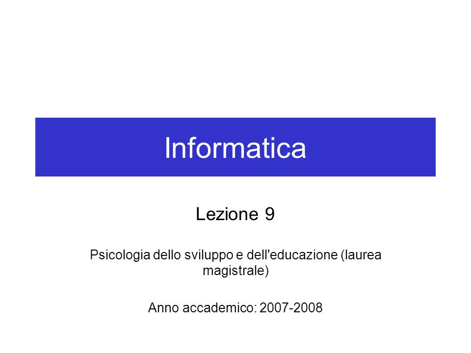 Informatica Lezione 9 Psicologia dello sviluppo e dell'educazione (laurea magistrale) Anno accademico: 2007-2008