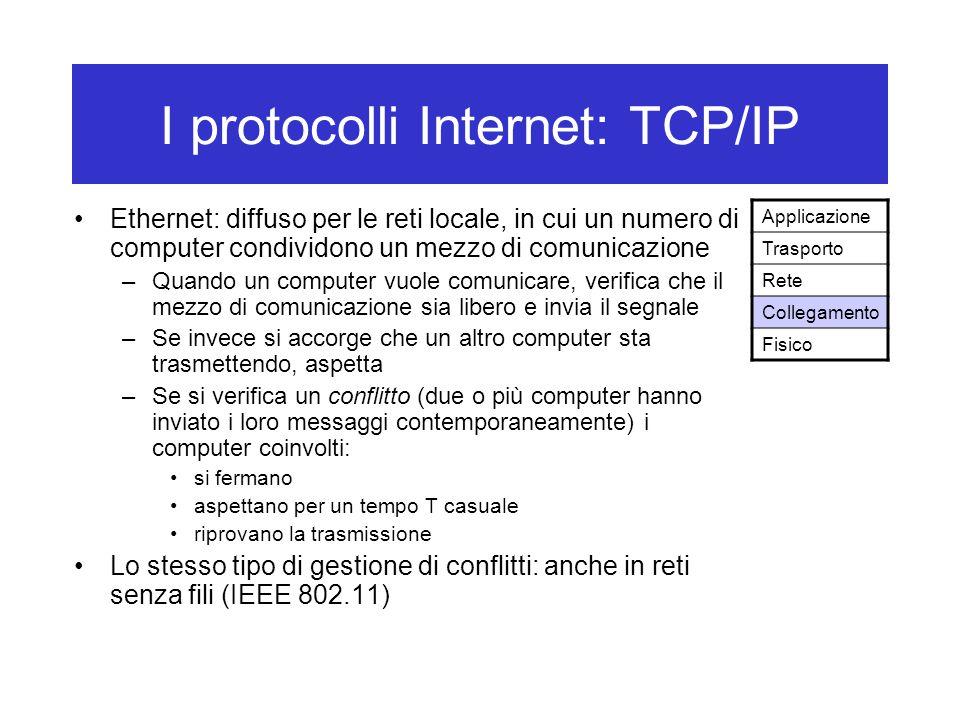 I protocolli Internet: TCP/IP Ethernet: diffuso per le reti locale, in cui un numero di computer condividono un mezzo di comunicazione –Quando un computer vuole comunicare, verifica che il mezzo di comunicazione sia libero e invia il segnale –Se invece si accorge che un altro computer sta trasmettendo, aspetta –Se si verifica un conflitto (due o più computer hanno inviato i loro messaggi contemporaneamente) i computer coinvolti: si fermano aspettano per un tempo T casuale riprovano la trasmissione Lo stesso tipo di gestione di conflitti: anche in reti senza fili (IEEE 802.11) Applicazione Trasporto Rete Collegamento Fisico